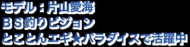 モデル:片山愛海 BS釣りビジョン とことんエギ★パラダイスで活躍中